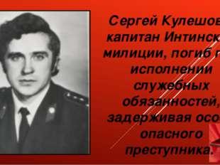 Сергей Кулешов – капитан Интинской милиции, погиб при исполнении служебных о
