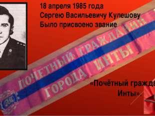 18 апреля 1985 года Сергею Васильевичу Кулешову Было присвоено звание «Почётн
