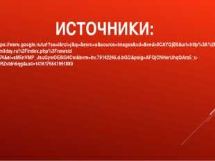 ИСТОЧНИКИ: 1. https://www.google.ru/url?sa=i&rct=j&q=&esrc=s&source=images&cd