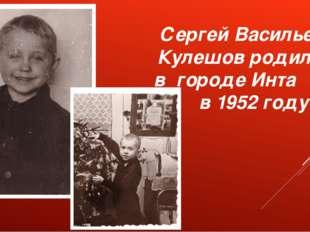 Сергей Васильевич Кулешов родился в городе Инта в 1952 году.