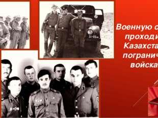 Военную службу проходил в Казахстане в пограничных войсках .