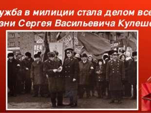Служба в милиции стала делом всей жизни Сергея Васильевича Кулешова.