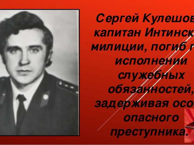 Сергей Кулешов – капитан Интинской милиции, погиб при исполнении служебных о...