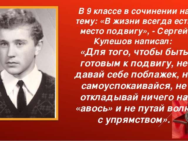В 9 классе в сочинении на тему: «В жизни всегда есть место подвигу», - Сергей...