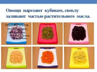 Овощи нарезают кубиком, свеклу заливают частью растительного масла.