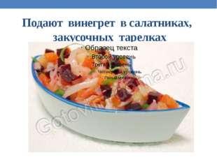 Подают винегрет в салатниках, закусочных тарелках