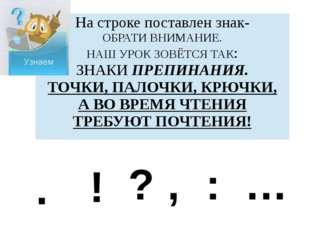 . ! ? , : … На строке поставлен знак- ОБРАТИ ВНИМАНИЕ. НАШ УРОК ЗОВЁТСЯ ТАК: