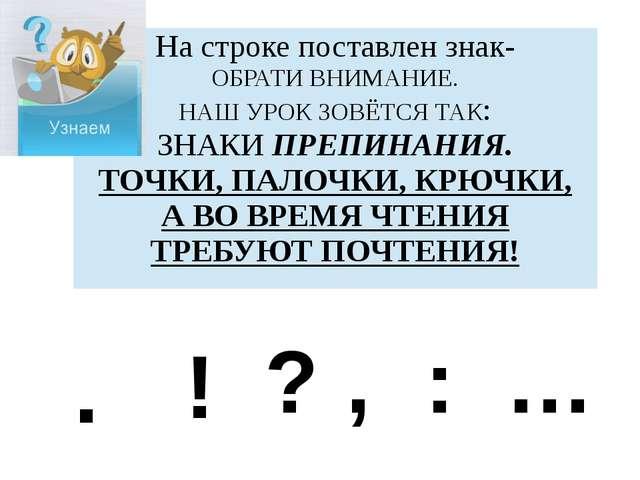 . ! ? , : … На строке поставлен знак- ОБРАТИ ВНИМАНИЕ. НАШ УРОК ЗОВЁТСЯ ТАК:...