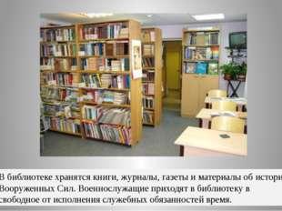 В библиотеке хранятся книги, журналы, газеты и материалы об истории Вооруженн
