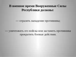 В военное время Вооруженные Силы Республики должны: — отразить нападение прот