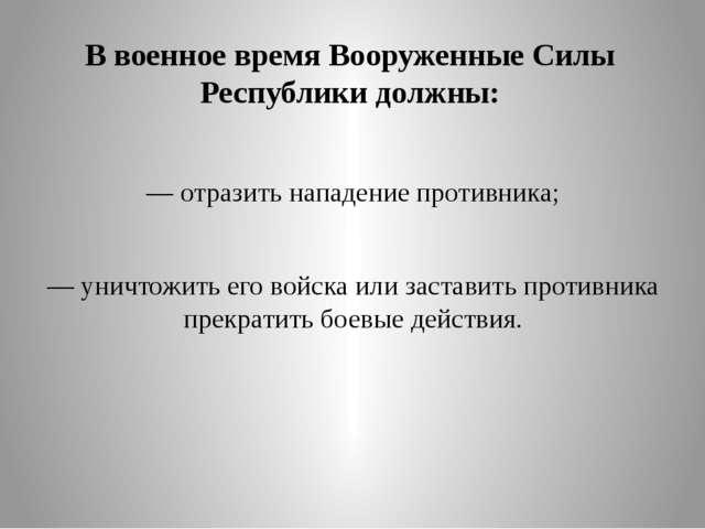 В военное время Вооруженные Силы Республики должны: — отразить нападение прот...