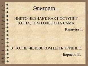Эпиграф НИКТО НЕ ЗНАЕТ, КАК ПОСТУПИТ ТОЛПА, ТЕМ БОЛЕЕ ОНА САМА. Карнейл Т. В