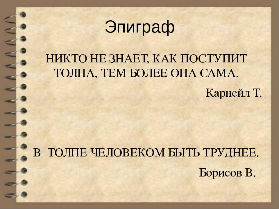 Эпиграф НИКТО НЕ ЗНАЕТ, КАК ПОСТУПИТ ТОЛПА, ТЕМ БОЛЕЕ ОНА САМА. Карнейл Т. В...