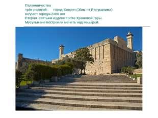 Паломничества трёх религий- город Хеврон (36км от Иерусалима) возраст города-