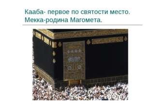Кааба- первое по святости место. Мекка-родина Магомета.