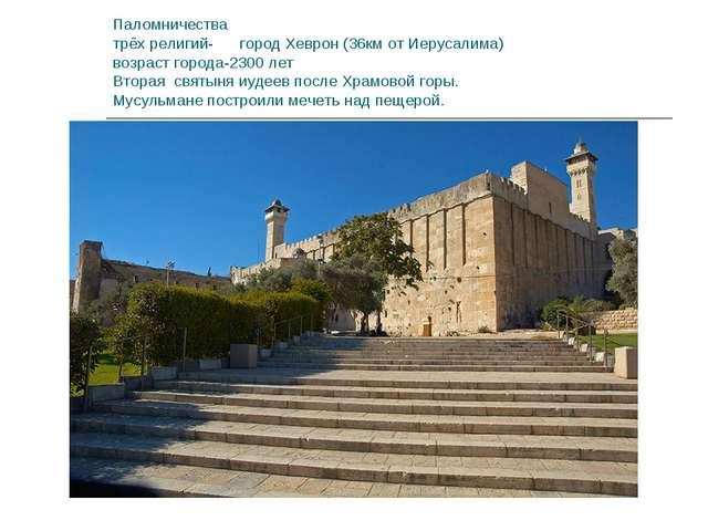 Паломничества трёх религий- город Хеврон (36км от Иерусалима) возраст города-...