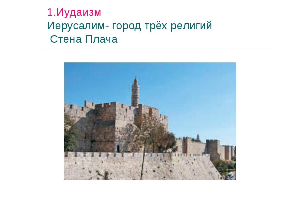 1.Иудаизм Иерусалим- город трёх религий Стена Плача