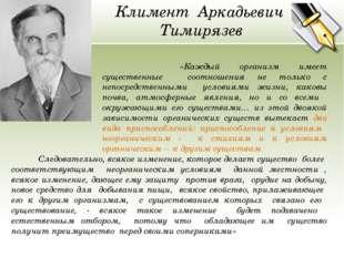 Климент Аркадьевич Тимирязев «Каждый организм имеет существенные соотношения