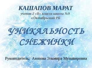 УНИКАЛЬНОСТЬ СНЕЖИНКИ Руководитель: Аюпова Эльмира Мунавировна КАШАПОВ МАРАТ