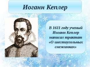 Иоганн Кеплер В 1611 году ученый Иоганн Кеплер написал трактат «О шестиугольн
