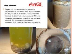 Миф о печени: Через час после заливки, coca-cola свернулась и осела на дно. К