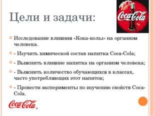 Цели и задачи: Исследование влияния «Кока-колы» на организм человека. - Изучи
