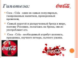 Гипотеза: Coca - Cola –один из самых популярных, газированных напитков, прове