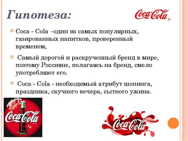 Гипотеза: Coca - Cola –один из самых популярных, газированных напитков, прове...