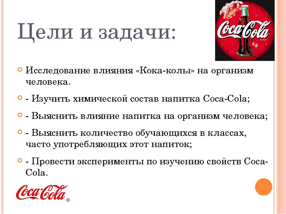 Цели и задачи: Исследование влияния «Кока-колы» на организм человека. - Изучи...