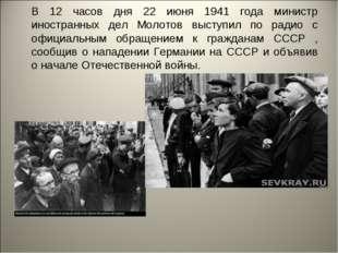 В 12 часов дня 22 июня 1941 года министр иностранных дел Молотов выступил по