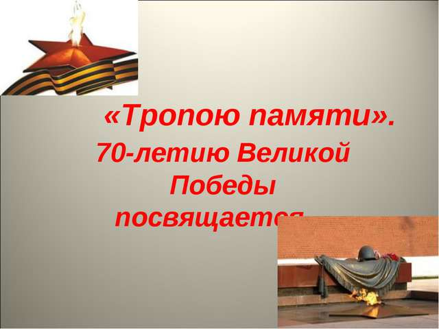 70-летию Великой Победы посвящается… «Тропою памяти».