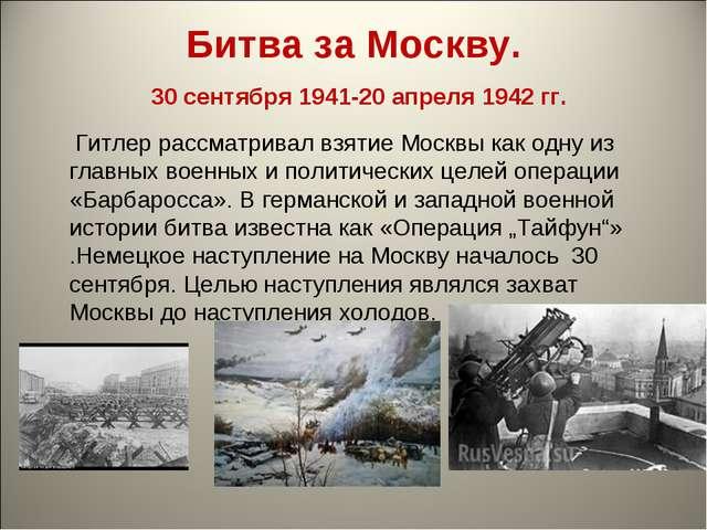 Битва за Москву. 30 сентября 1941-20 апреля 1942 гг. Гитлер рассматривал взят...