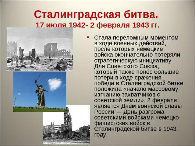 Сталинградская битва. 17 июля 1942- 2 февраля 1943 гг. Стала переломным момен...