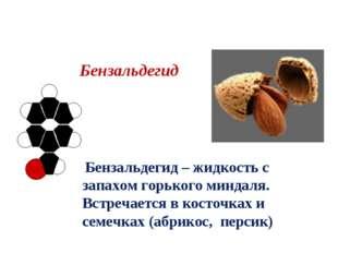 Бензальдегид Бензальдегид – жидкость с запахом горького миндаля. Встречается