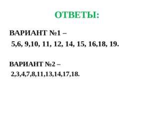 ОТВЕТЫ: ВАРИАНТ №1 – 5,6, 9,10, 11, 12, 14, 15, 16,18, 19. ВАРИАНТ №2 – 2,3,4
