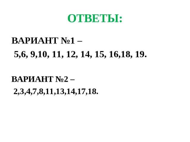 ОТВЕТЫ: ВАРИАНТ №1 – 5,6, 9,10, 11, 12, 14, 15, 16,18, 19. ВАРИАНТ №2 – 2,3,4...