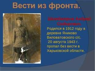 Шимбатров Андрей Сидорович. Родился в 1912 году в деревне Яниково Виловатовск