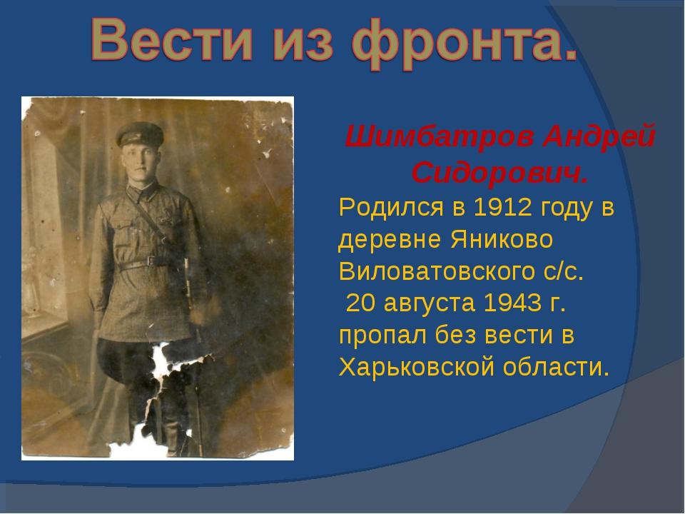 Шимбатров Андрей Сидорович. Родился в 1912 году в деревне Яниково Виловатовск...