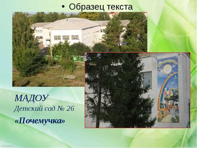 МАДОУ Детский сад № 26 «Почемучка»