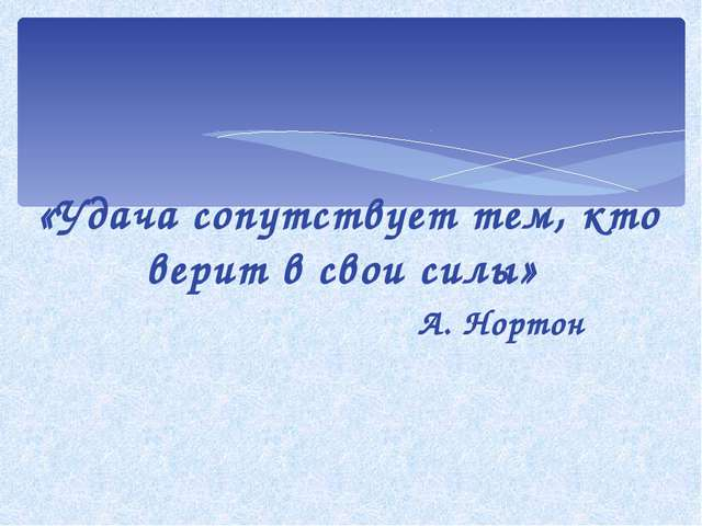 «Удача сопутствует тем, кто верит в свои силы» А. Нортон