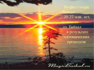 Возраст озера Байкал 20-25млн.лет, возникло оз. Байкал в результате тектони
