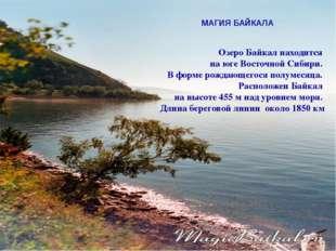 МАГИЯ БАЙКАЛА Озеро Байкал находится на юге Восточной Сибири. В форме рождающ