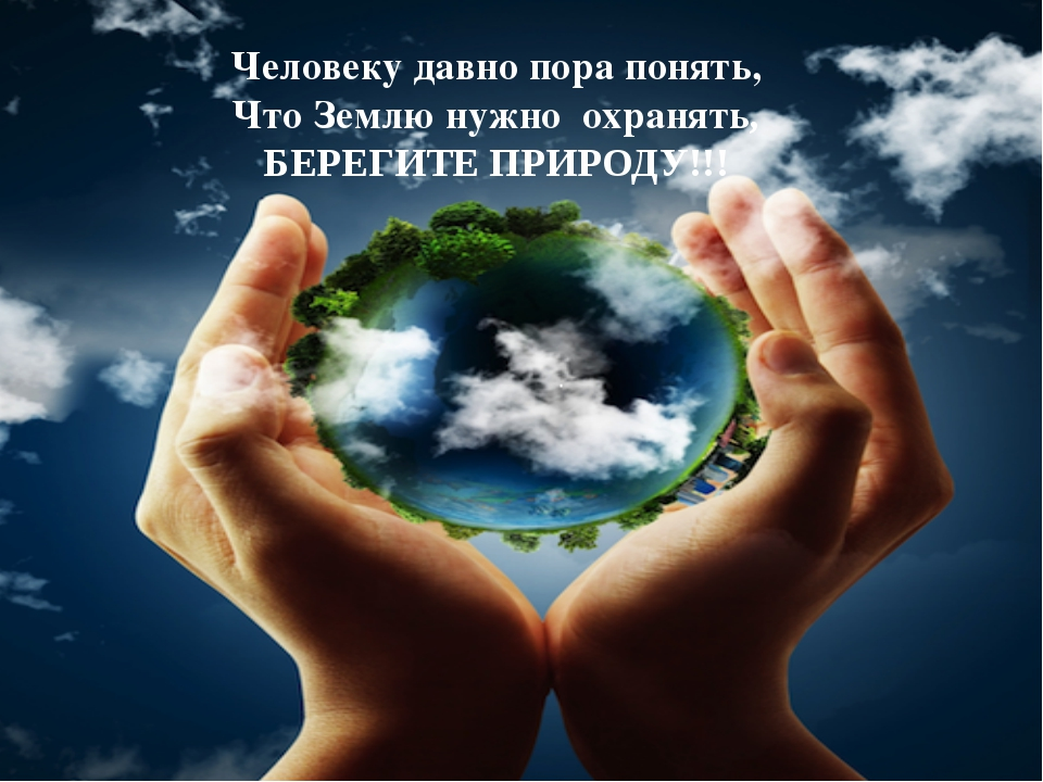 Человеку давно пора понять, Что Землю нужно охранять, БЕРЕГИТЕ ПРИРОДУ!!!