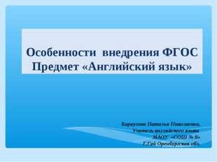Особенности внедрения ФГОС Предмет «Английский язык» Караулова Наталья Никола