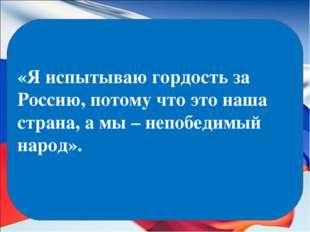 «Я испытываю гордость за Россию, потому что это наша страна, а мы – непобедим