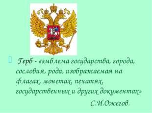 Герб - «эмблема государства, города, сословия, рода, изображаемая на флагах,