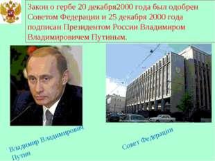 Закон о гербе 20 декабря2000 года был одобрен Советом Федерации и 25 декабря