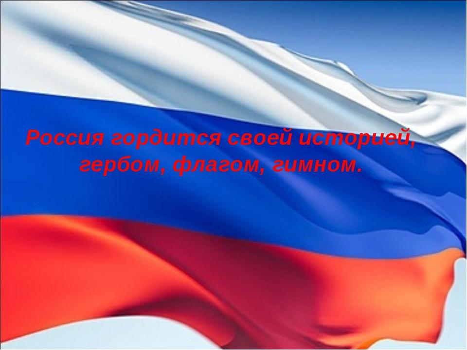 Россия гордится своей историей, гербом, флагом, гимном.