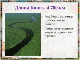 Длина Конго- 4 700 км Река Конго это самая глубока река на планете. Самая пол