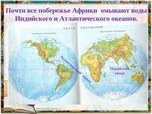 Почти все побережье Африки омывают воды Индийского и Атлантического океанов.